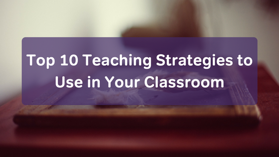 Top 10 Teaching Strategies to Use in Your Classroom