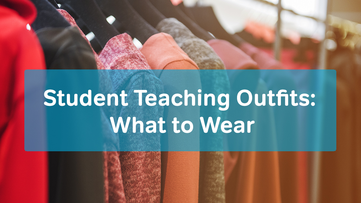 Student Teaching Outfits: What to Wear